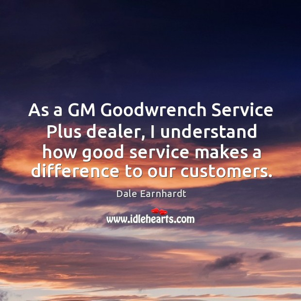 As a gm goodwrench service plus dealer, I understand how good service makes a difference to our customers. Dale Earnhardt Picture Quote
