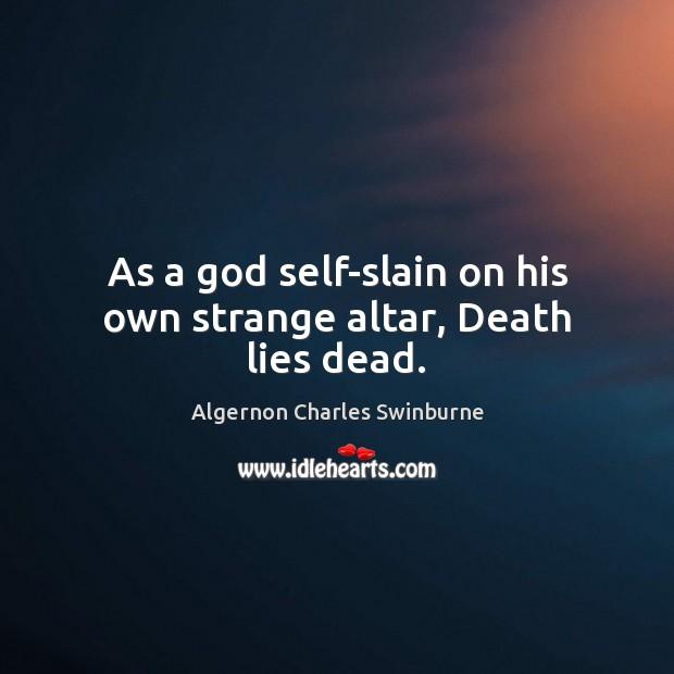Image, As a God self-slain on his own strange altar, Death lies dead.