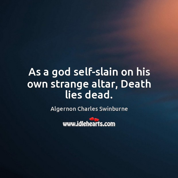 As a God self-slain on his own strange altar, Death lies dead. Algernon Charles Swinburne Picture Quote