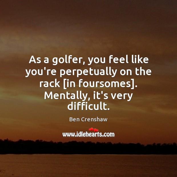 As a golfer, you feel like you're perpetually on the rack [in Ben Crenshaw Picture Quote