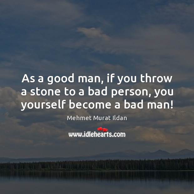 As a good man, if you throw a stone to a bad person, you yourself become a bad man! Image