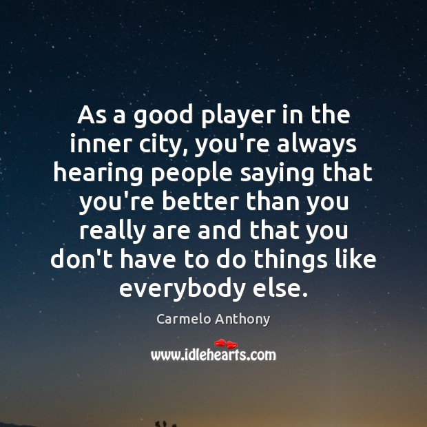 As a good player in the inner city, you're always hearing people Carmelo Anthony Picture Quote