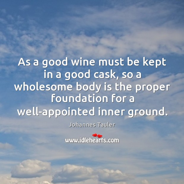As a good wine must be kept in a good cask, so a wholesome body is the proper Image