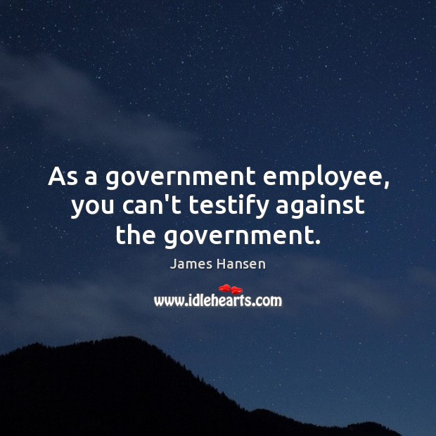 As a government employee, you can't testify against the government. James Hansen Picture Quote
