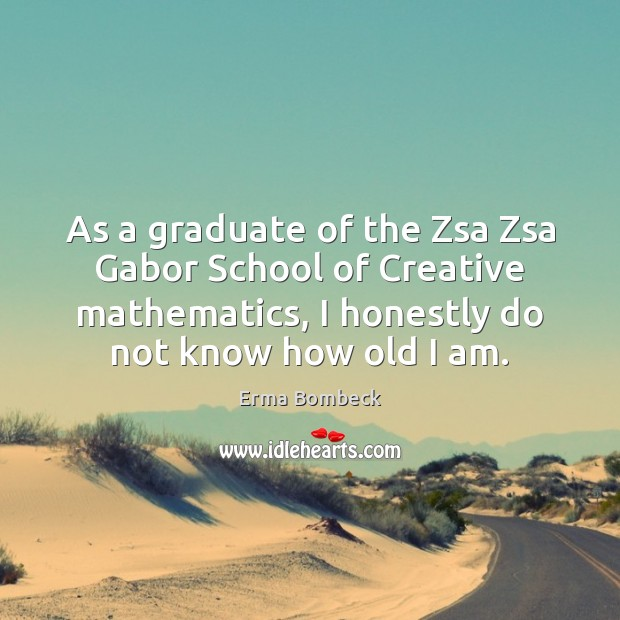 As a graduate of the Zsa Zsa Gabor School of Creative mathematics, Erma Bombeck Picture Quote