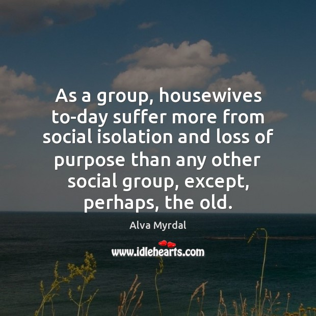Image, As a group, housewives to-day suffer more from social isolation and loss