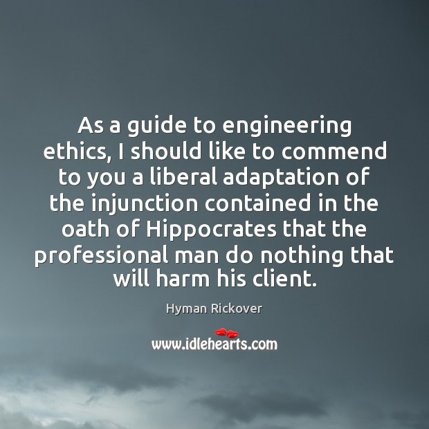 As a guide to engineering ethics, I should like to commend to Hyman Rickover Picture Quote