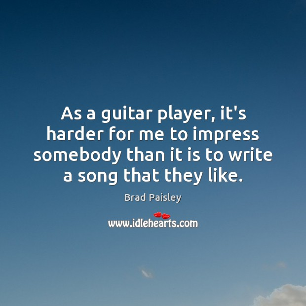 Image, As a guitar player, it's harder for me to impress somebody than