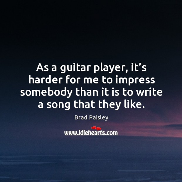 Image, As a guitar player, it's harder for me to impress somebody than it is to write a song that they like.