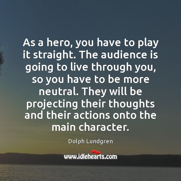 As a hero, you have to play it straight. The audience is Dolph Lundgren Picture Quote
