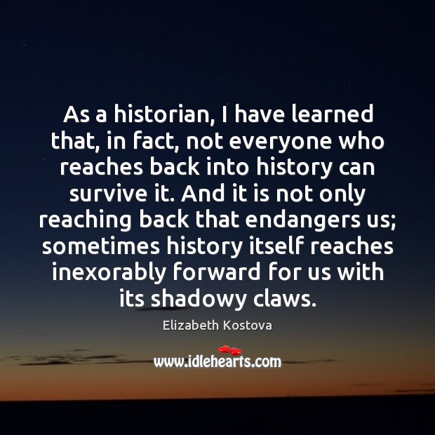 As a historian, I have learned that, in fact, not everyone who Elizabeth Kostova Picture Quote