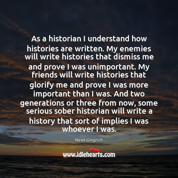 Newt Gingrich Picture Quote image saying: As a historian I understand how histories are written. My enemies will