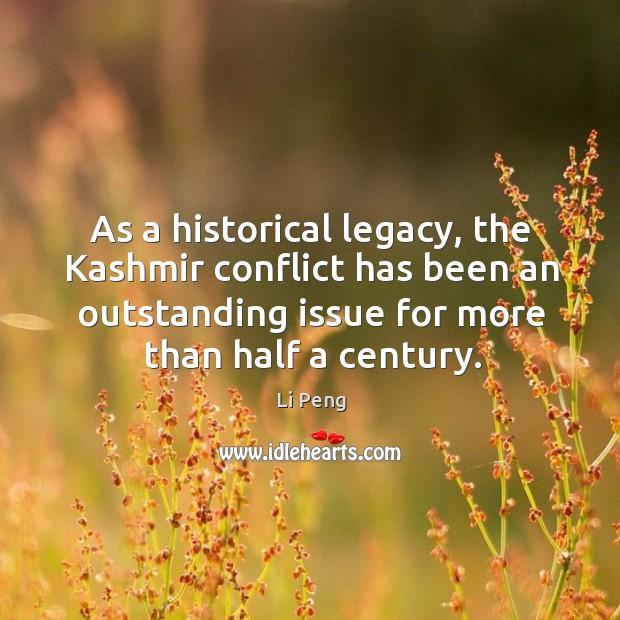 As a historical legacy, the kashmir conflict has been an outstanding issue for more than half a century. Li Peng Picture Quote