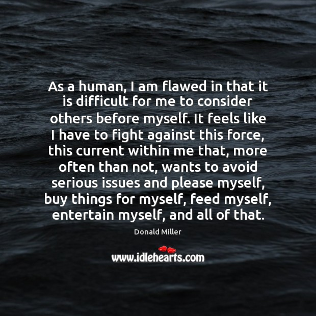 As a human, I am flawed in that it is difficult for Donald Miller Picture Quote