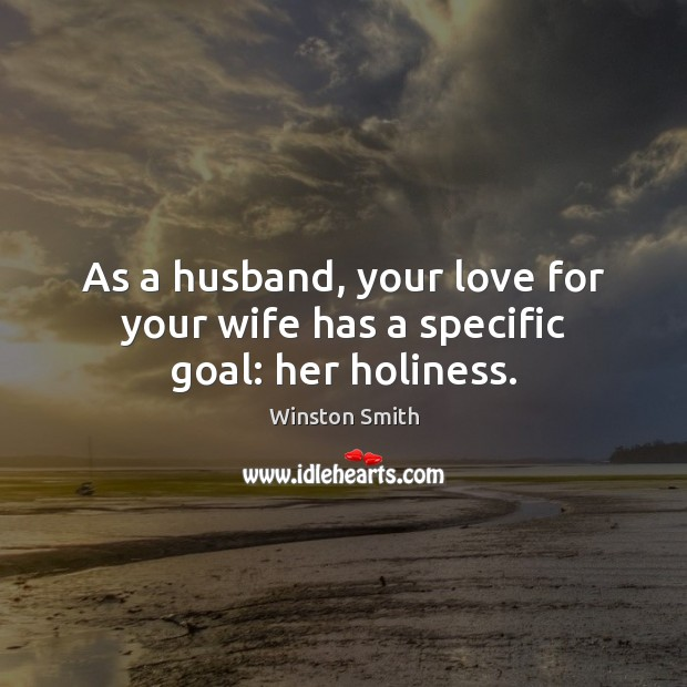 As a husband, your love for your wife has a specific goal: her holiness. Winston Smith Picture Quote