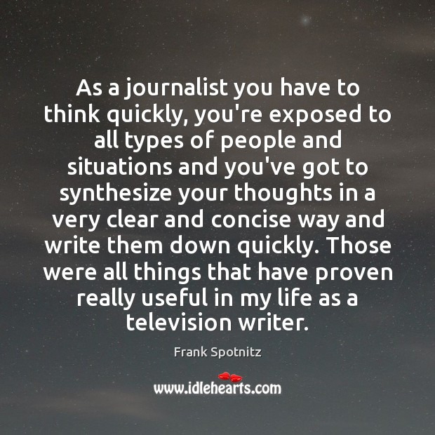 As a journalist you have to think quickly, you're exposed to all Frank Spotnitz Picture Quote