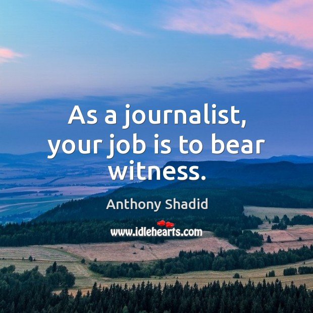 As a journalist, your job is to bear witness. Image