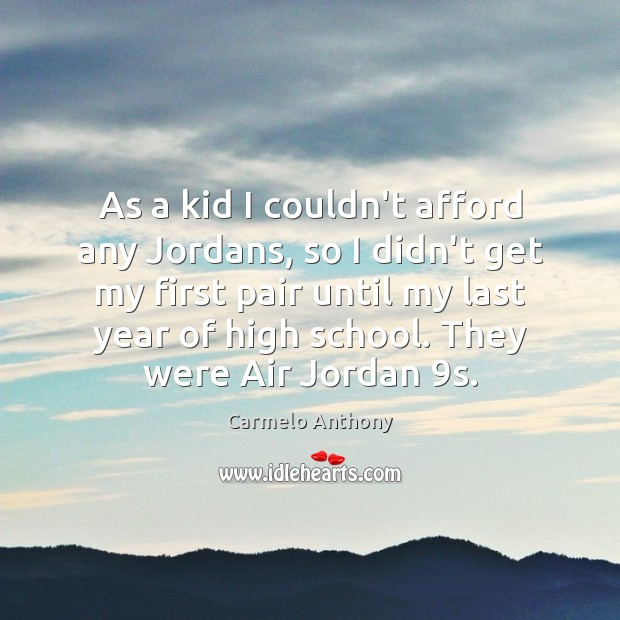 As a kid I couldn't afford any Jordans, so I didn't get Carmelo Anthony Picture Quote