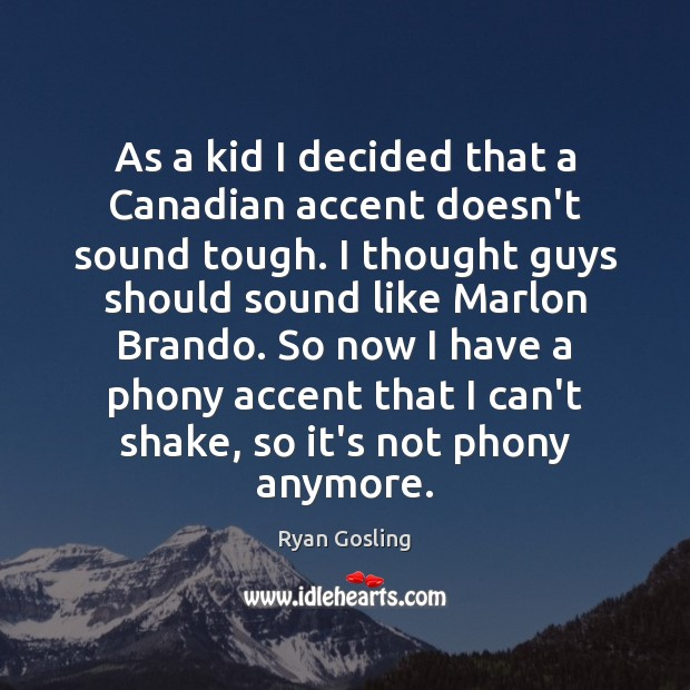 As a kid I decided that a Canadian accent doesn't sound tough. Ryan Gosling Picture Quote