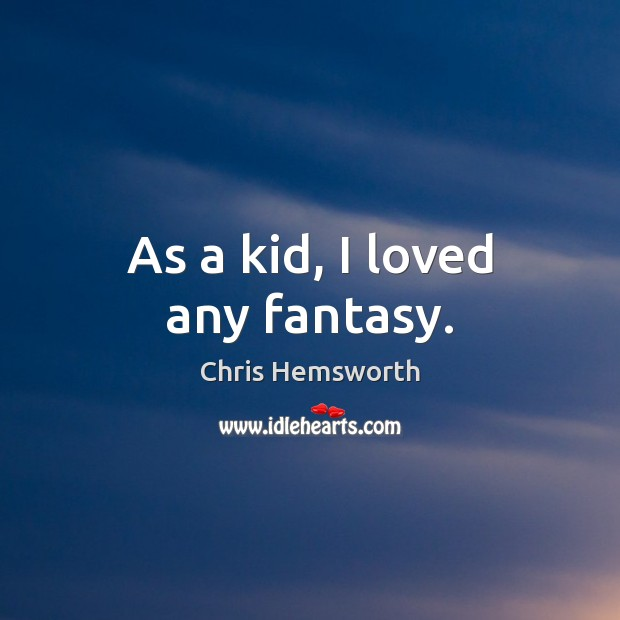 As a kid, I loved any fantasy. Chris Hemsworth Picture Quote