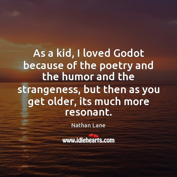 As a kid, I loved Godot because of the poetry and the Nathan Lane Picture Quote