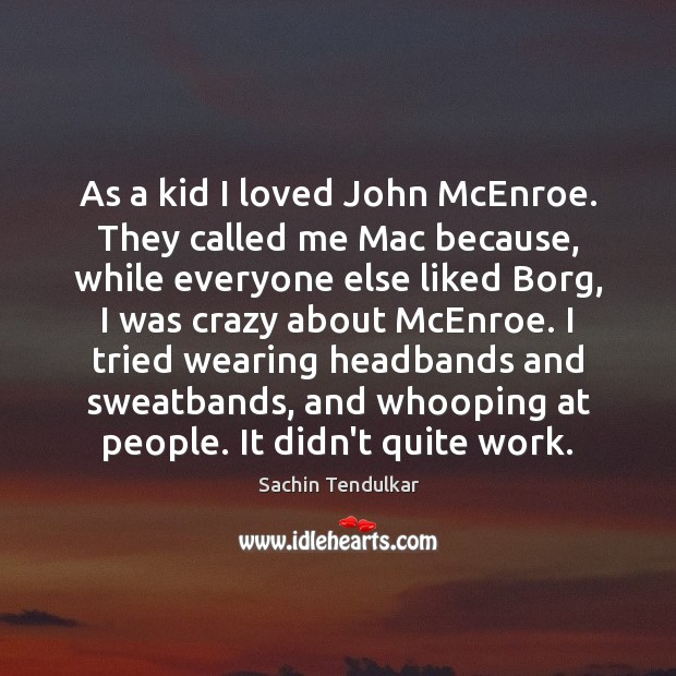 As a kid I loved John McEnroe. They called me Mac because, Image