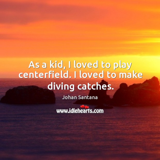 As a kid, I loved to play centerfield. I loved to make diving catches. Johan Santana Picture Quote