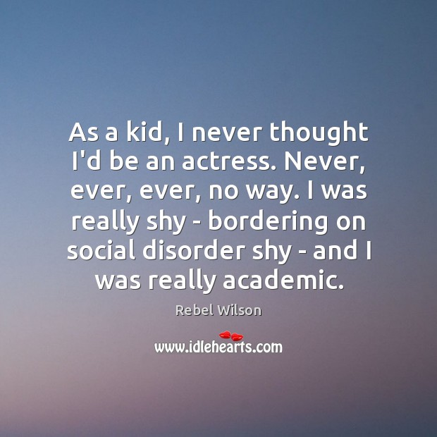 As a kid, I never thought I'd be an actress. Never, ever, Image