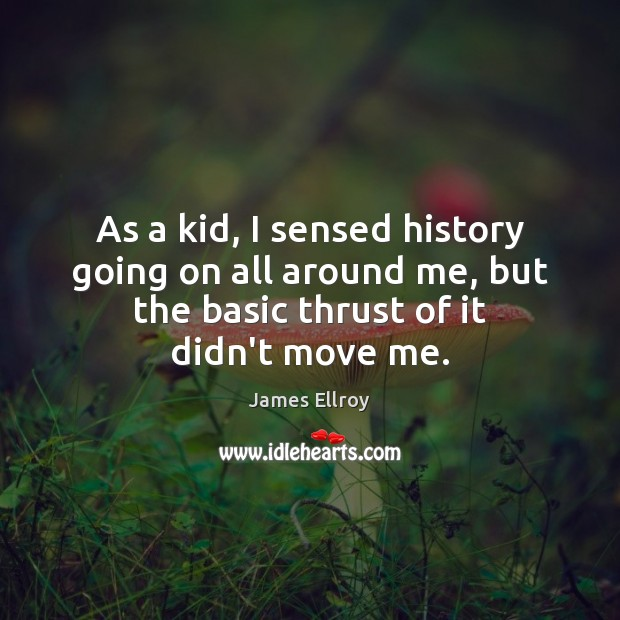 As a kid, I sensed history going on all around me, but James Ellroy Picture Quote