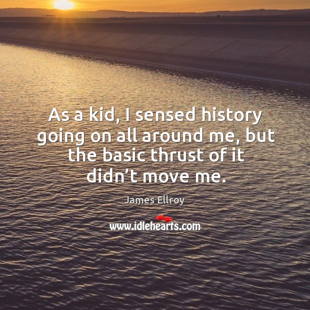 As a kid, I sensed history going on all around me, but the basic thrust of it didn't move me. James Ellroy Picture Quote