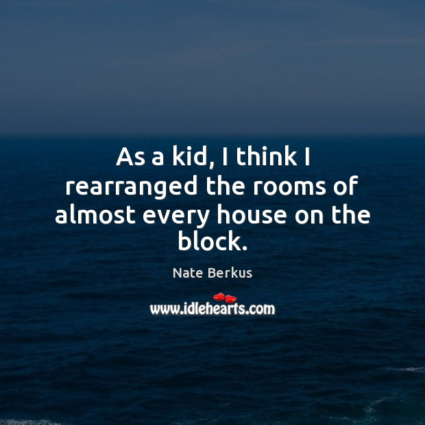 As a kid, I think I rearranged the rooms of almost every house on the block. Nate Berkus Picture Quote