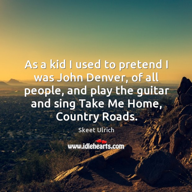 As a kid I used to pretend I was john denver, of all people, and play the guitar and sing take me home, country roads. Image