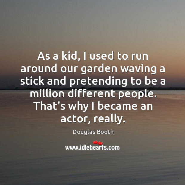 As a kid, I used to run around our garden waving a Douglas Booth Picture Quote