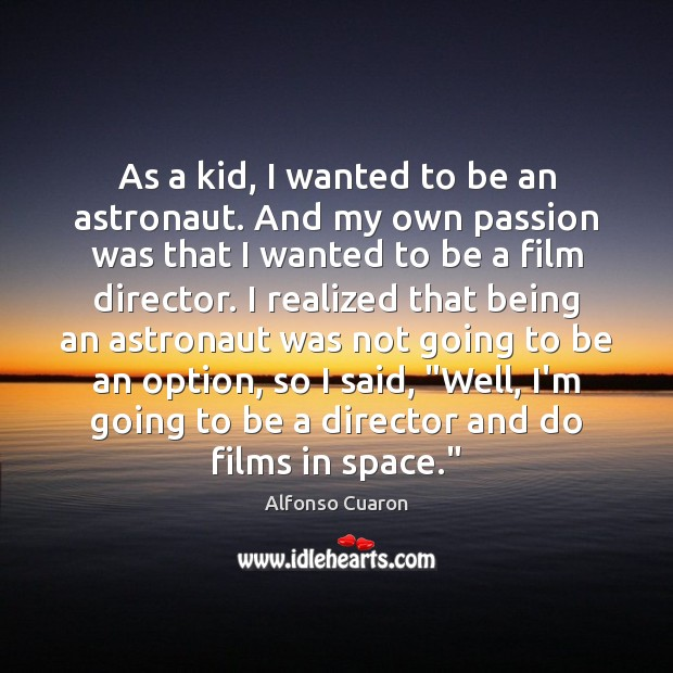 As a kid, I wanted to be an astronaut. And my own Alfonso Cuaron Picture Quote