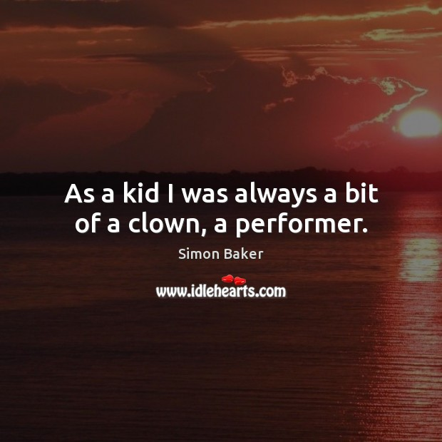 As a kid I was always a bit of a clown, a performer. Simon Baker Picture Quote