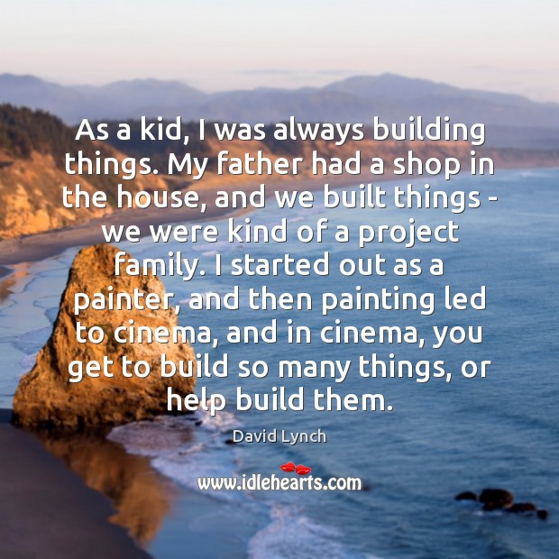 As a kid, I was always building things. My father had a David Lynch Picture Quote