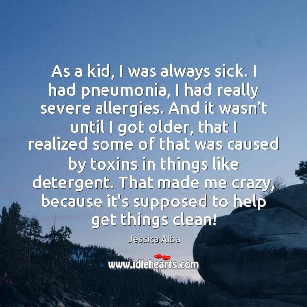 As a kid, I was always sick. I had pneumonia, I had Jessica Alba Picture Quote