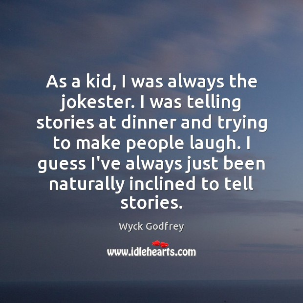 As a kid, I was always the jokester. I was telling stories Image