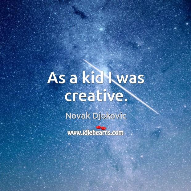 As a kid I was creative. Image