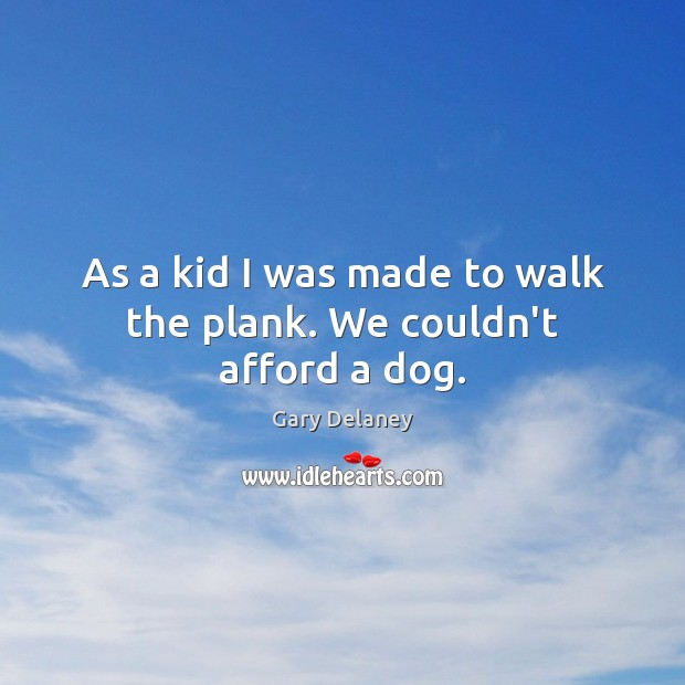 As a kid I was made to walk the plank. We couldn't afford a dog. Image