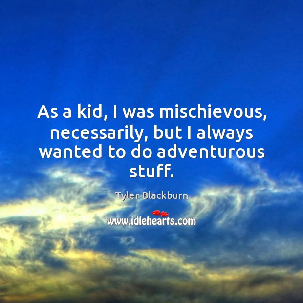 As a kid, I was mischievous, necessarily, but I always wanted to do adventurous stuff. Tyler Blackburn Picture Quote