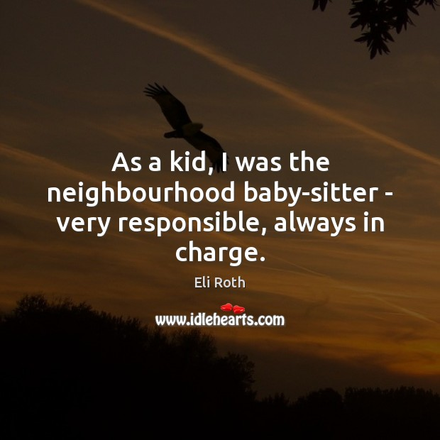As a kid, I was the neighbourhood baby-sitter – very responsible, always in charge. Image