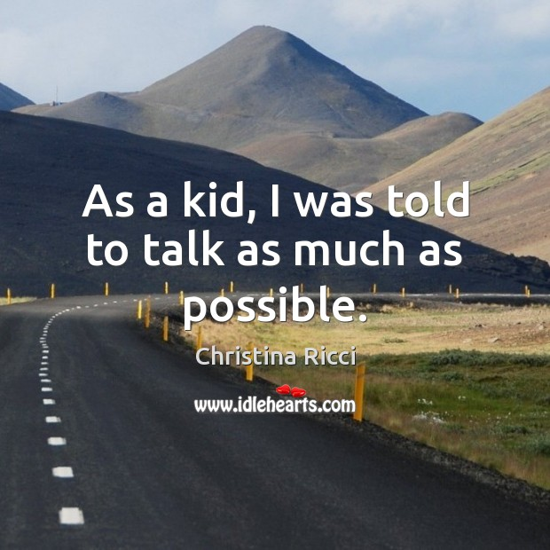 As a kid, I was told to talk as much as possible. Christina Ricci Picture Quote