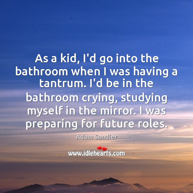 As a kid, I'd go into the bathroom when I was having Adam Sandler Picture Quote