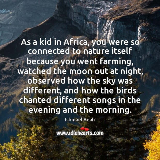 As a kid in Africa, you were so connected to nature itself Ishmael Beah Picture Quote