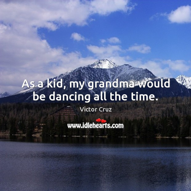 As a kid, my grandma would be dancing all the time. Image