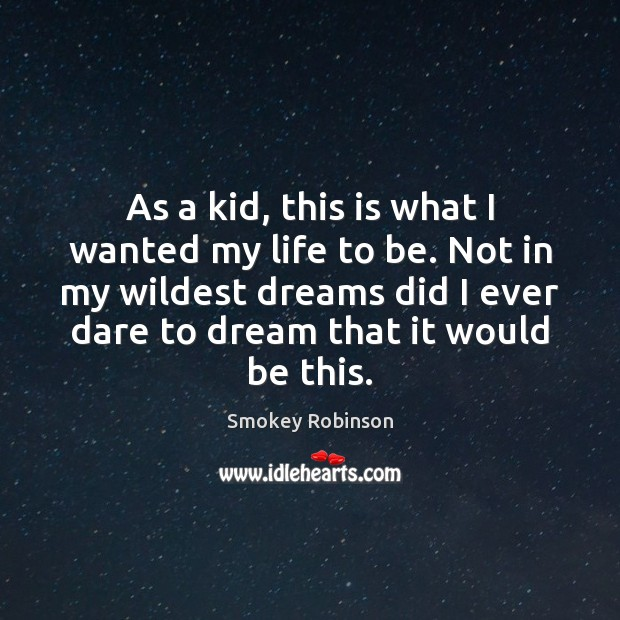 As a kid, this is what I wanted my life to be. Dream Quotes Image