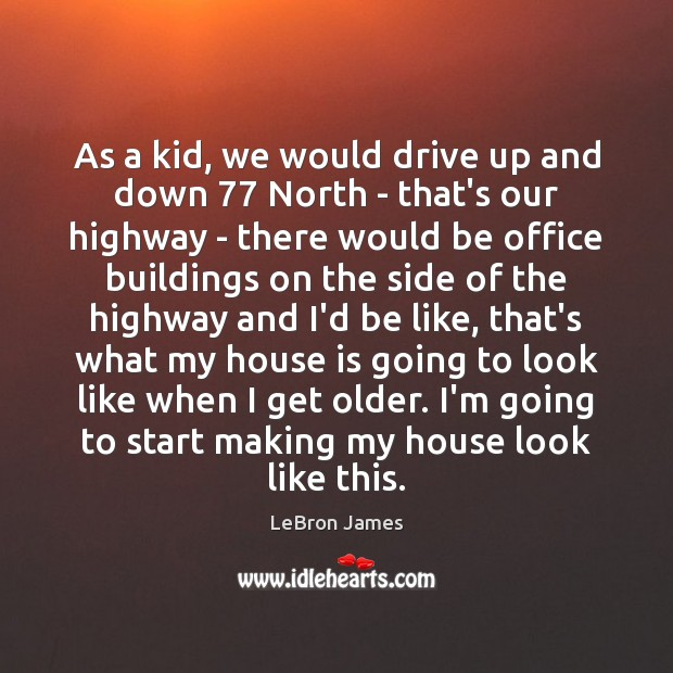 As a kid, we would drive up and down 77 North – that's LeBron James Picture Quote