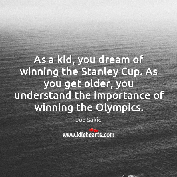 Image, As a kid, you dream of winning the stanley cup. As you get older, you understand the importance of winning the olympics.