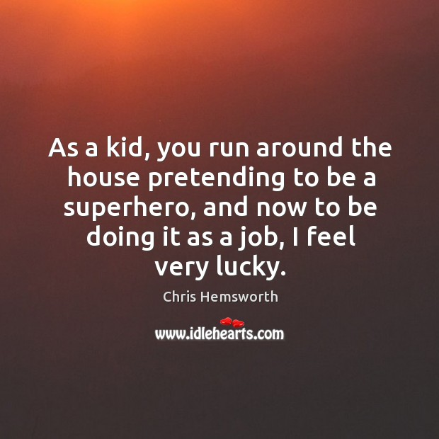 As a kid, you run around the house pretending to be a superhero, and now to be doing it as a job, I feel very lucky. Chris Hemsworth Picture Quote